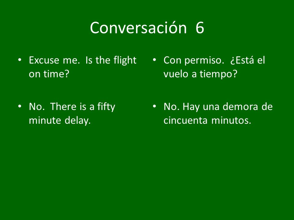 Conversación 6 Excuse me. Is the flight on time? No. There is a fifty minute delay. Con permiso. ¿Está el vuelo a tiempo? No. Hay una demora de cincue