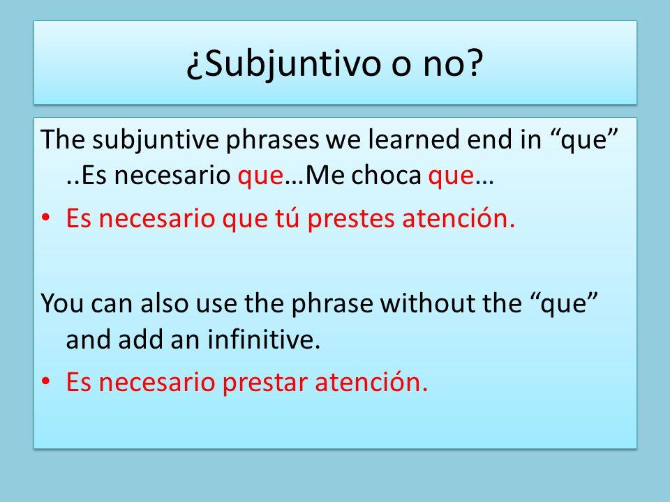 ¿Subjuntivo o no? The subjuntive phrases we learned end in que..Es necesario que…Me choca que… Es necesario que tú prestes atención. You can also use