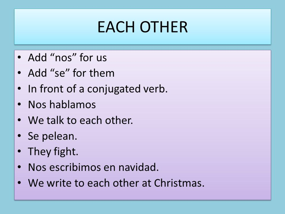 EACH OTHER Add nos for us Add se for them In front of a conjugated verb.