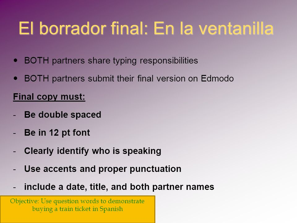 El borrador final: En la ventanilla BOTH partners share typing responsibilities BOTH partners submit their final version on Edmodo Final copy must: - -Be double spaced - -Be in 12 pt font - -Clearly identify who is speaking - -Use accents and proper punctuation - -include a date, title, and both partner names Objective: Use question words to demonstrate buying a train ticket in Spanish