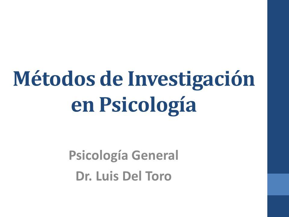 Métodos de Investigación en Psicología Psicología General Dr. Luis Del Toro