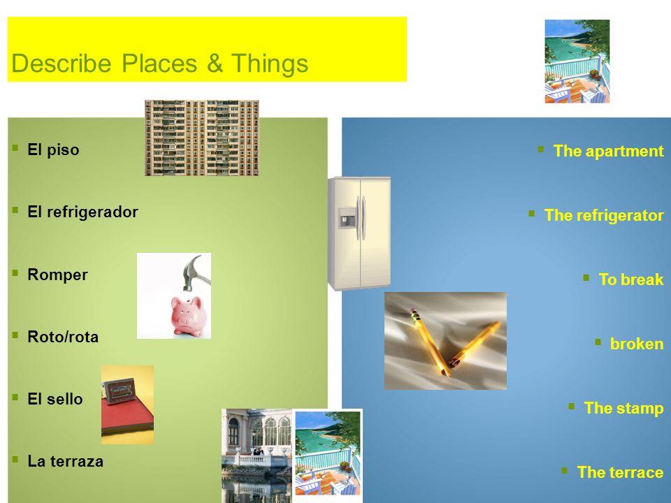 Describe Places & Things El piso El refrigerador Romper Roto/rota El sello La terraza The apartment The refrigerator To break broken The stamp The terrace