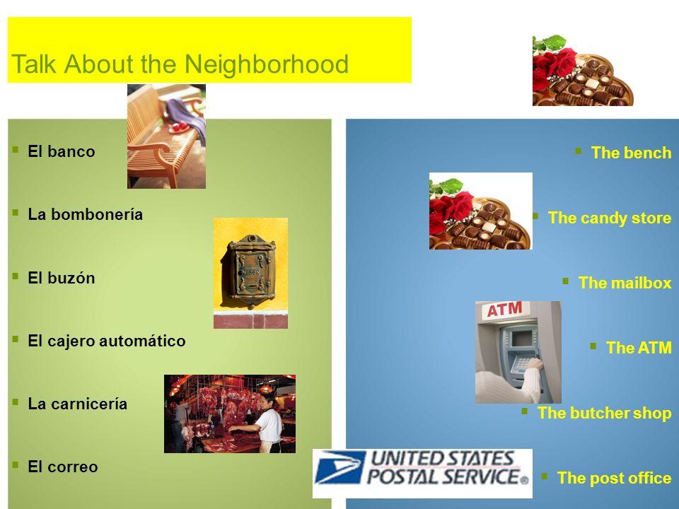 Talk About the Neighborhood El banco La bombonería El buzón El cajero automático La carnicería El correo The bench The candy store The mailbox The ATM