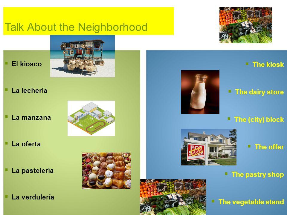 Talk About the Neighborhood El kiosco La lechería La manzana La oferta La pastelería La verdulería The kiosk The dairy store The (city) block The offe