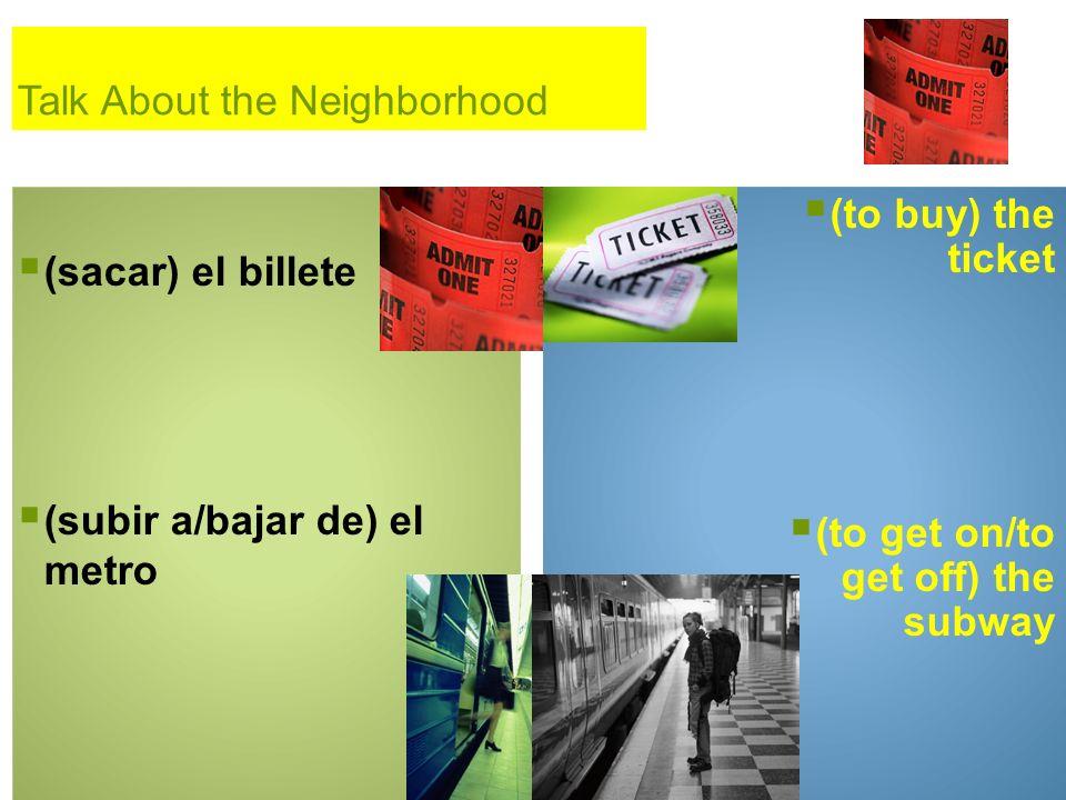 Talk About the Neighborhood (sacar) el billete (subir a/bajar de) el metro (to buy) the ticket (to get on/to get off) the subway