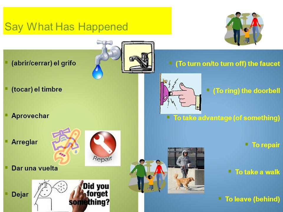 Say What Has Happened (abrir/cerrar) el grifo (tocar) el timbre Aprovechar Arreglar Dar una vuelta Dejar (To turn on/to turn off) the faucet (To ring)