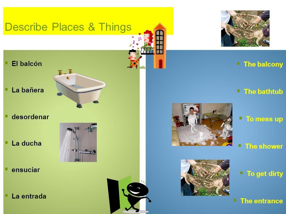 Describe Places & Things El balcón La bañera desordenar La ducha ensuciar La entrada The balcony The bathtub To mess up The shower To get dirty The en