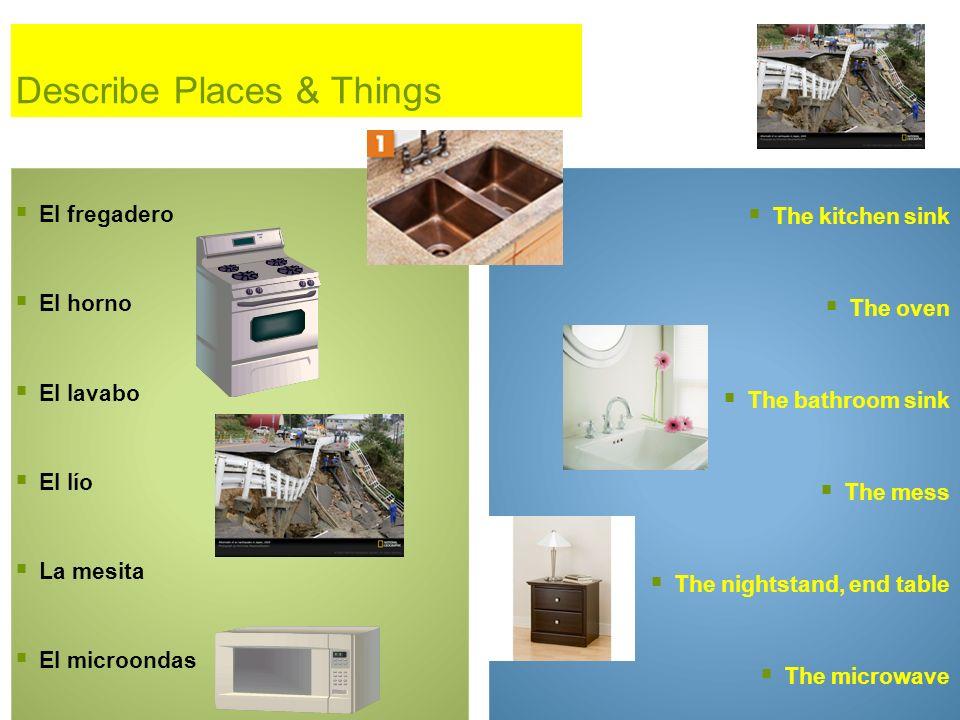 Describe Places & Things El fregadero El horno El lavabo El lío La mesita El microondas The kitchen sink The oven The bathroom sink The mess The night