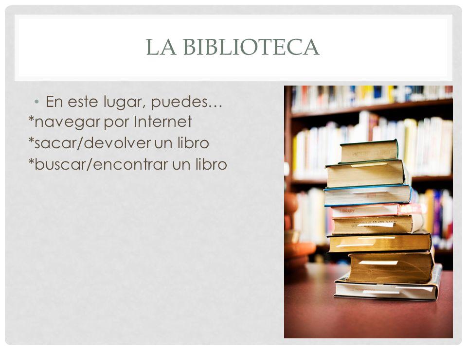 LA BIBLIOTECA En este lugar, puedes… *navegar por Internet *sacar/devolver un libro *buscar/encontrar un libro