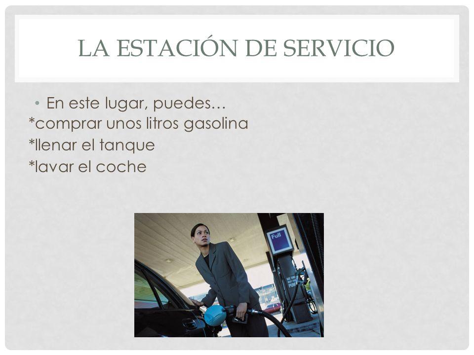 LA ESTACIÓN DE SERVICIO En este lugar, puedes… *comprar unos litros gasolina *llenar el tanque *lavar el coche