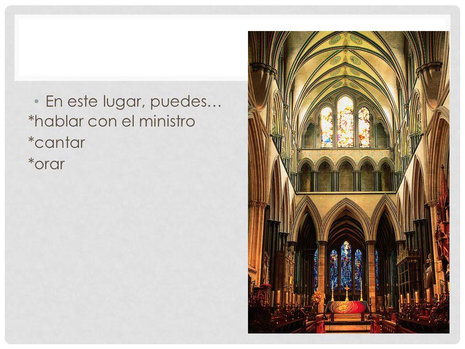 En este lugar, puedes… *hablar con el ministro *cantar *orar