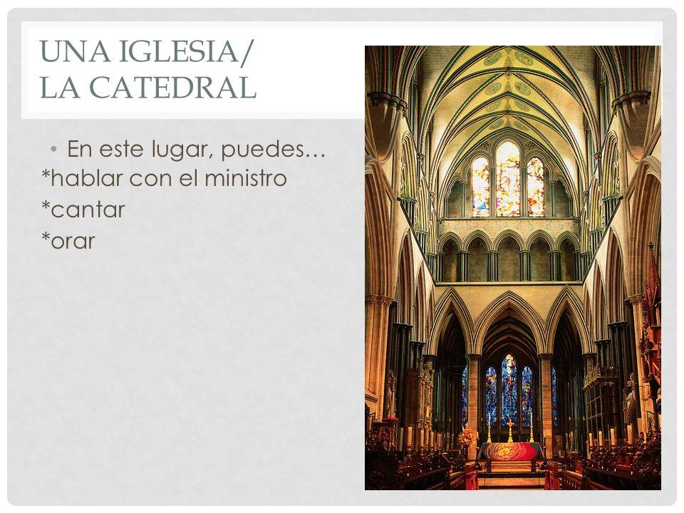 UNA IGLESIA/ LA CATEDRAL En este lugar, puedes… *hablar con el ministro *cantar *orar