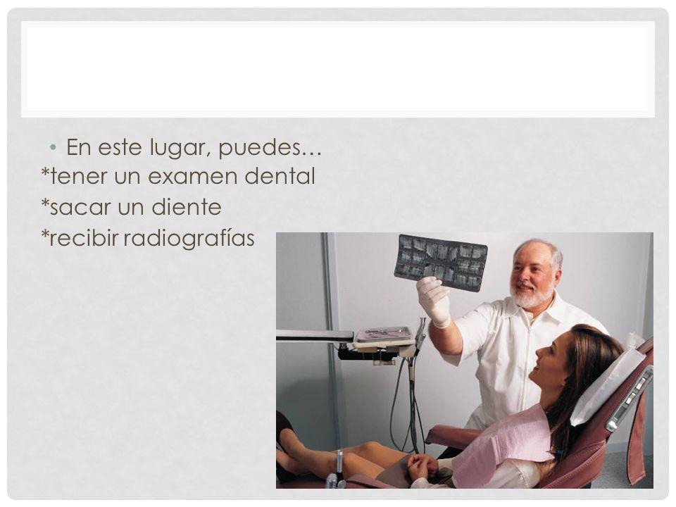 En este lugar, puedes… *tener un examen dental *sacar un diente *recibir radiografías