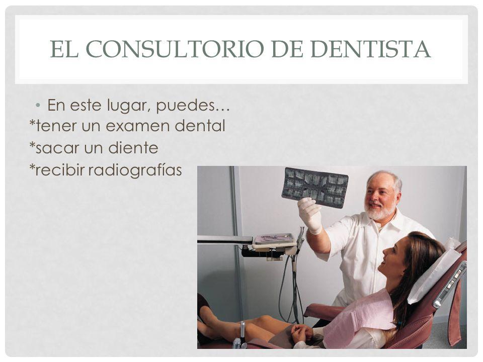 EL CONSULTORIO DE DENTISTA En este lugar, puedes… *tener un examen dental *sacar un diente *recibir radiografías