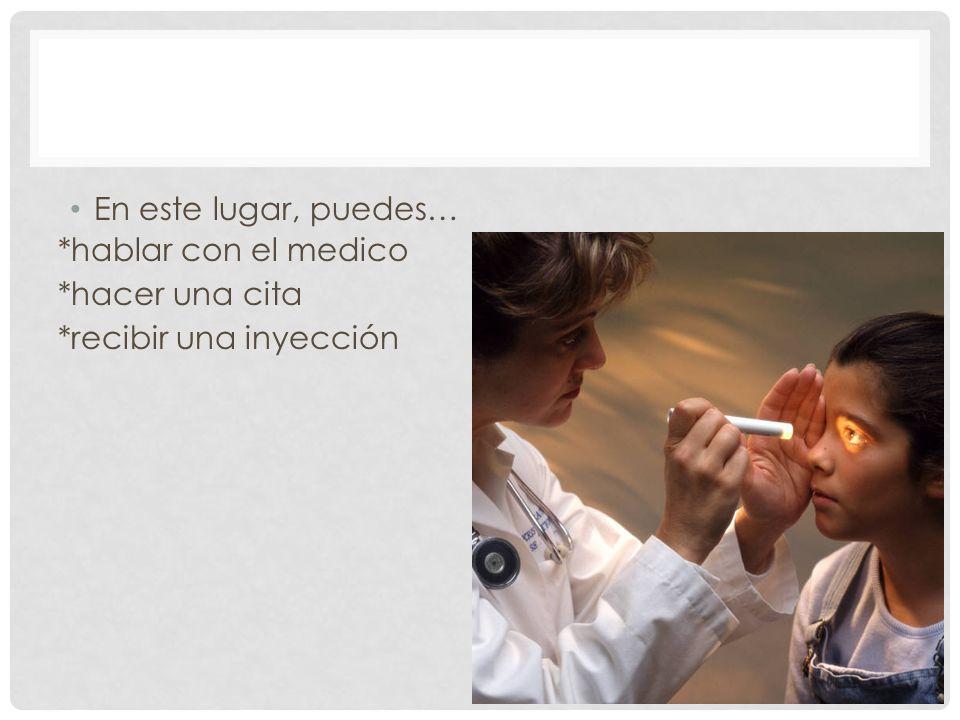 En este lugar, puedes… *hablar con el medico *hacer una cita *recibir una inyección