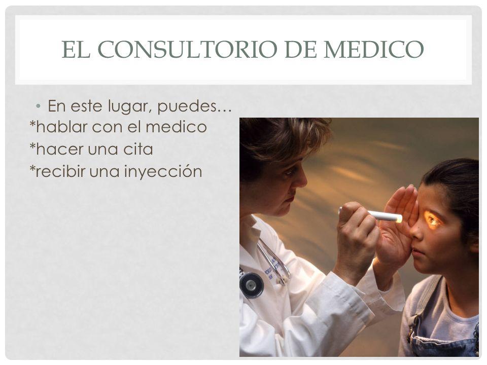 EL CONSULTORIO DE MEDICO En este lugar, puedes… *hablar con el medico *hacer una cita *recibir una inyección