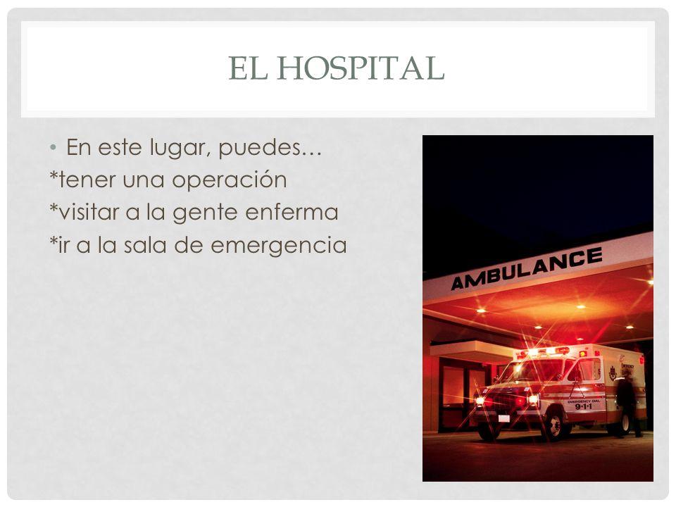 EL HOSPITAL En este lugar, puedes… *tener una operación *visitar a la gente enferma *ir a la sala de emergencia