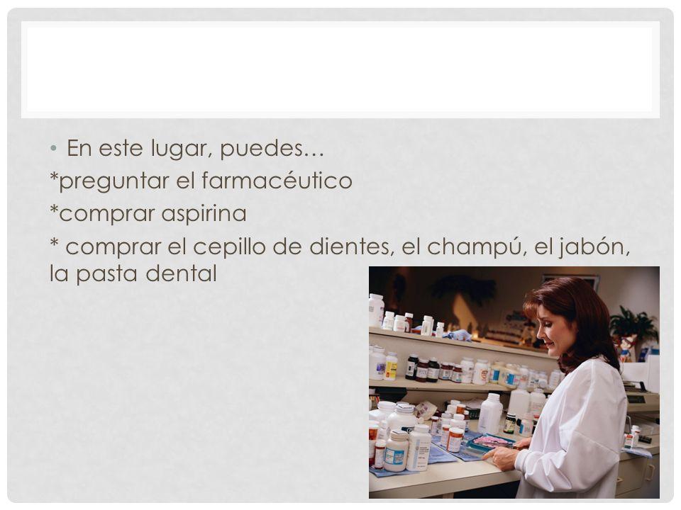 En este lugar, puedes… *preguntar el farmacéutico *comprar aspirina * comprar el cepillo de dientes, el champú, el jabón, la pasta dental