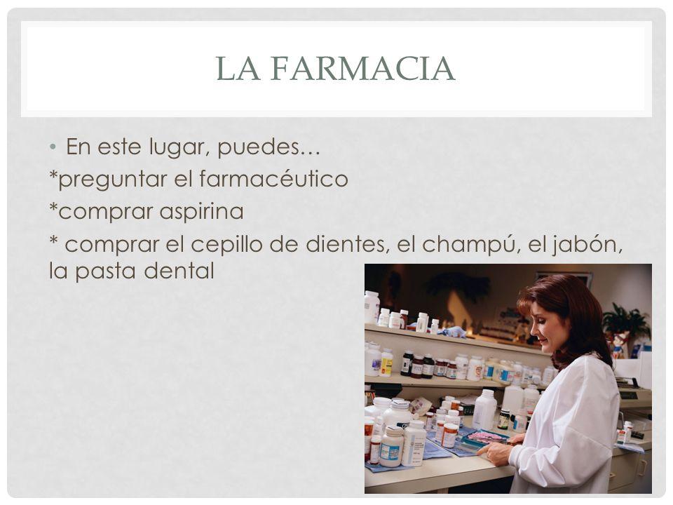 LA FARMACIA En este lugar, puedes… *preguntar el farmacéutico *comprar aspirina * comprar el cepillo de dientes, el champú, el jabón, la pasta dental
