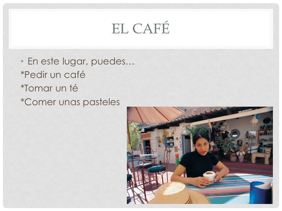 EL CAFÉ En este lugar, puedes… *Pedir un café *Tomar un té *Comer unas pasteles