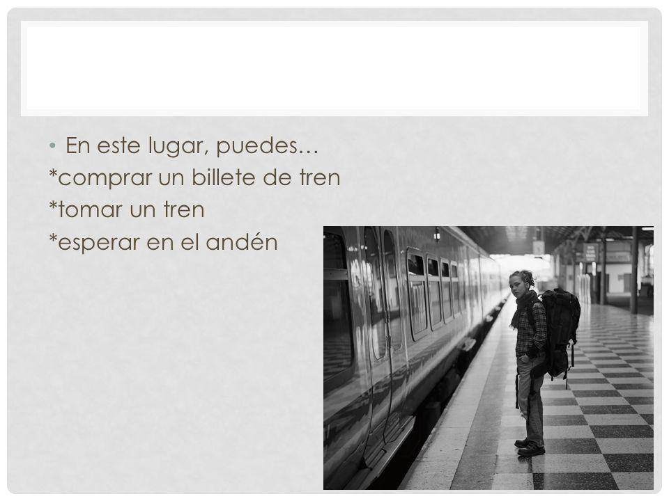 En este lugar, puedes… *comprar un billete de tren *tomar un tren *esperar en el andén