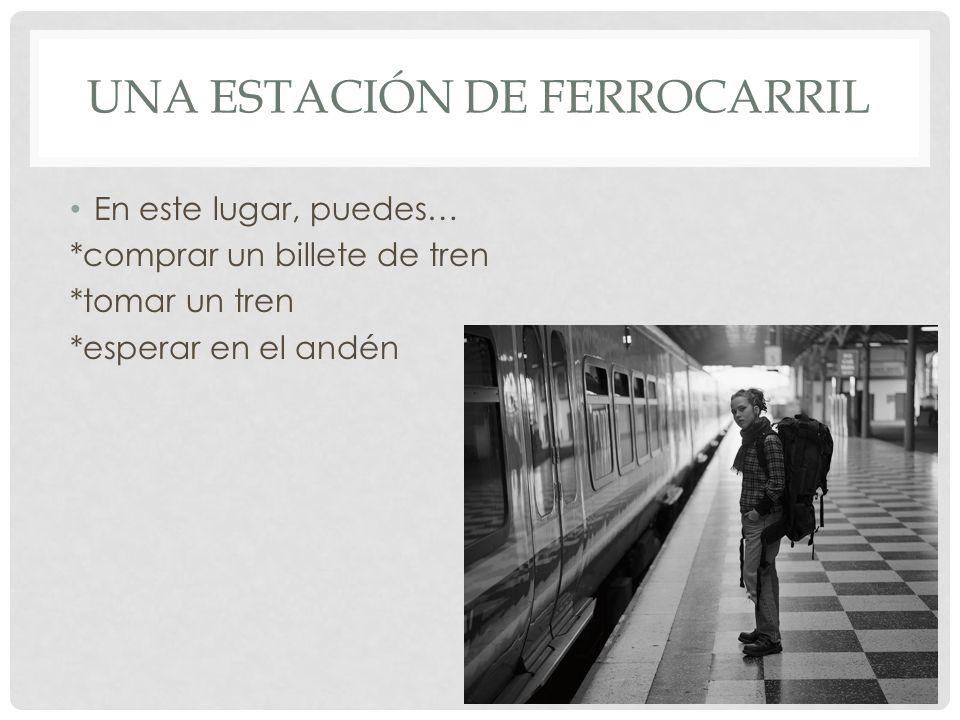 UNA ESTACIÓN DE FERROCARRIL En este lugar, puedes… *comprar un billete de tren *tomar un tren *esperar en el andén