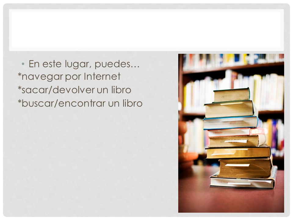 En este lugar, puedes… *navegar por Internet *sacar/devolver un libro *buscar/encontrar un libro