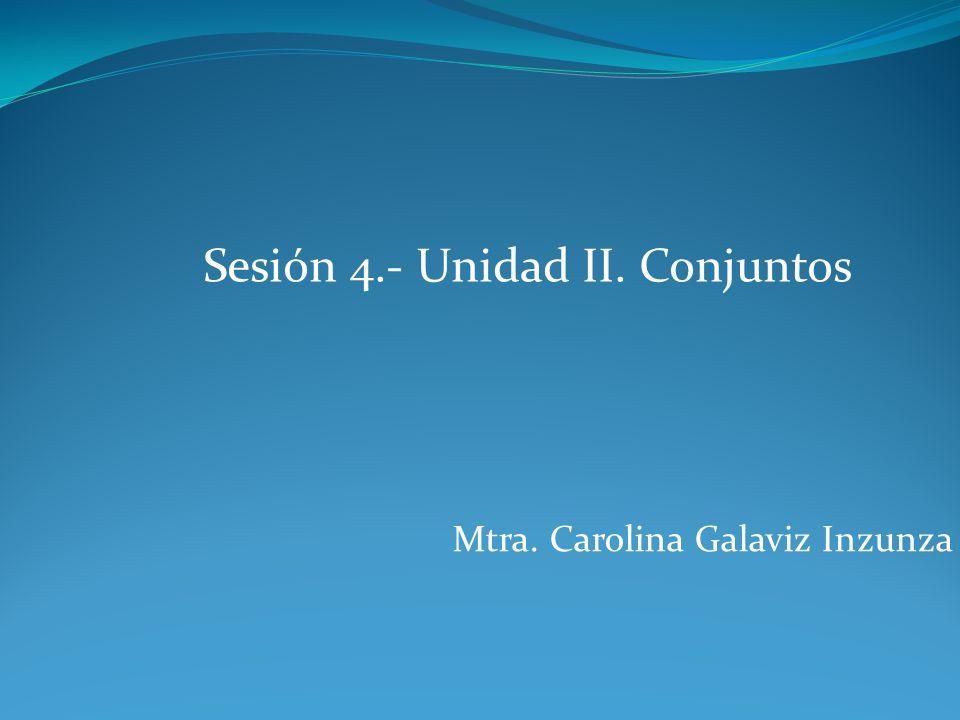 Sesión 4.- Unidad II. Conjuntos Mtra. Carolina Galaviz Inzunza