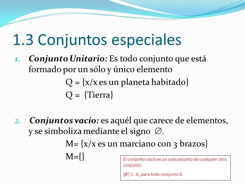 1.3 Conjuntos especiales 1. Conjunto Unitario: Es todo conjunto que está formado por un sólo y único elemento Q = {x/x es un planeta habitado} Q = {Ti