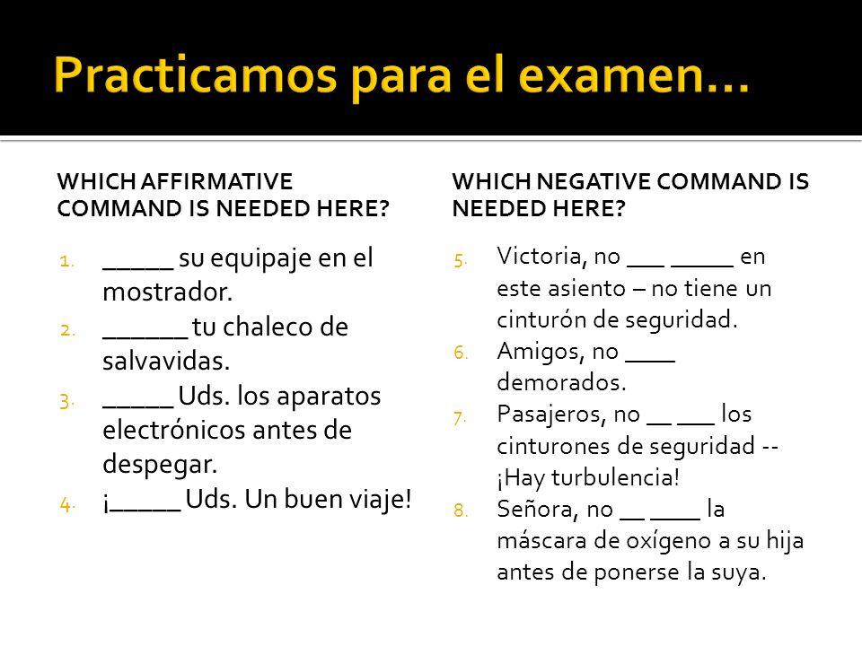 WHICH AFFIRMATIVE COMMAND IS NEEDED HERE? 1. _____ su equipaje en el mostrador. 2. ______ tu chaleco de salvavidas. 3. _____ Uds. los aparatos electró
