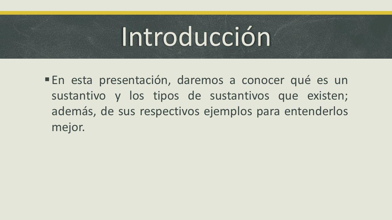 Introducción En esta presentación, daremos a conocer qué es un sustantivo y los tipos de sustantivos que existen; además, de sus respectivos ejemplos
