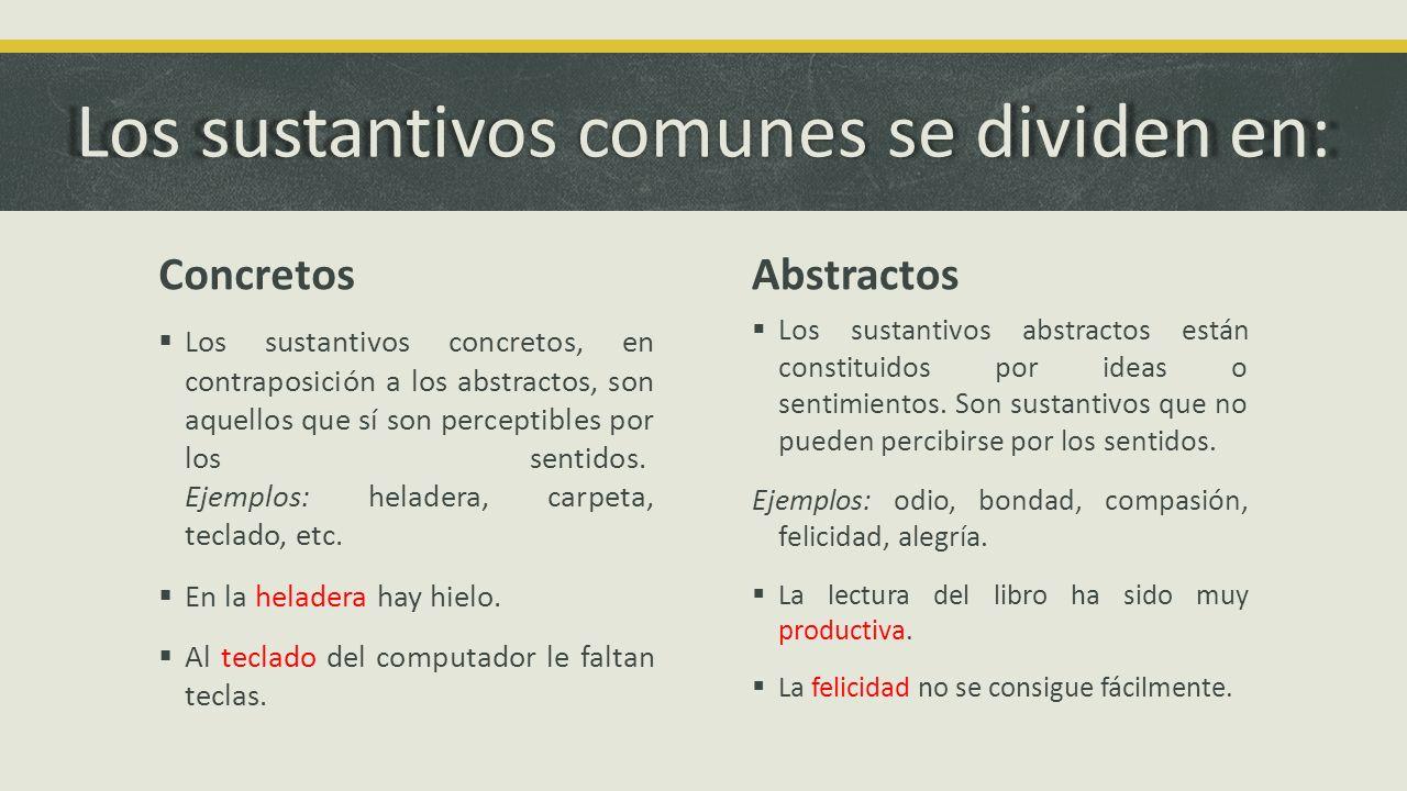 Los sustantivos comunes se dividen en: Concretos Los sustantivos concretos, en contraposición a los abstractos, son aquellos que sí son perceptibles p