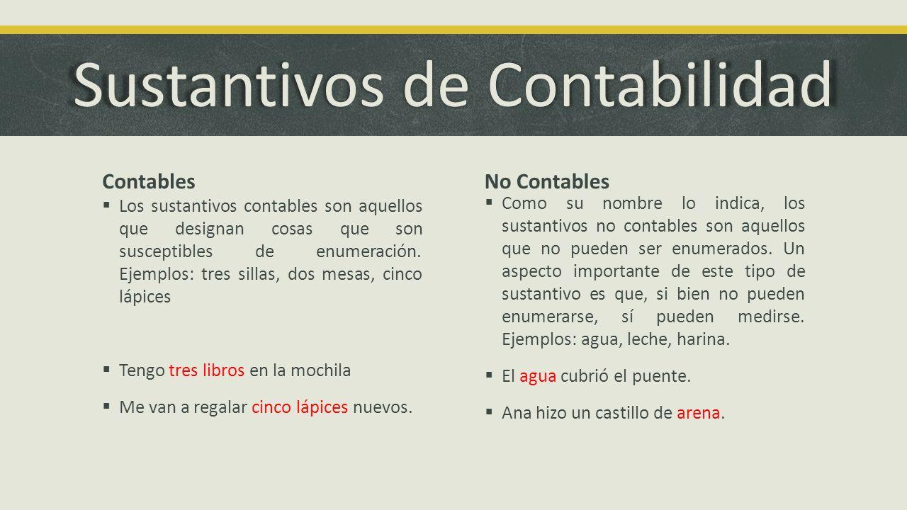 Sustantivos de Contabilidad Contables Los sustantivos contables son aquellos que designan cosas que son susceptibles de enumeración. Ejemplos: tres si