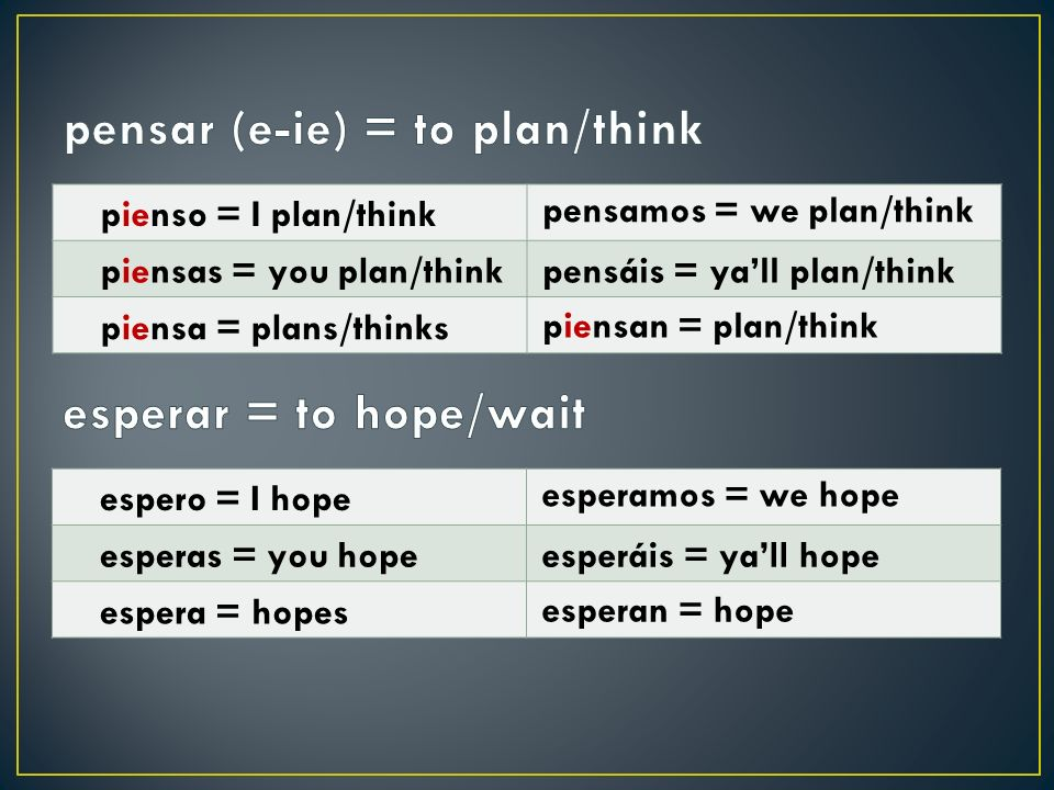 pienso = I plan/think piensas = you plan/think piensa = plans/thinks pensamos = we plan/think pensáis = yall plan/think piensan = plan/think espero =