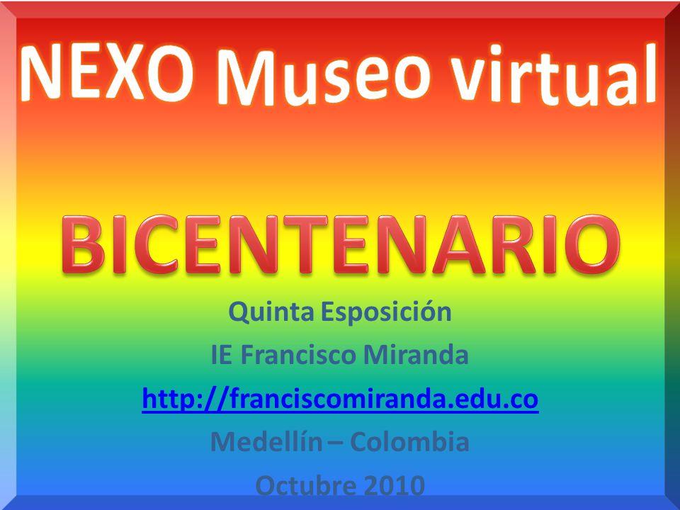 Quinta Esposición IE Francisco Miranda http://franciscomiranda.edu.co Medellín – Colombia Octubre 2010