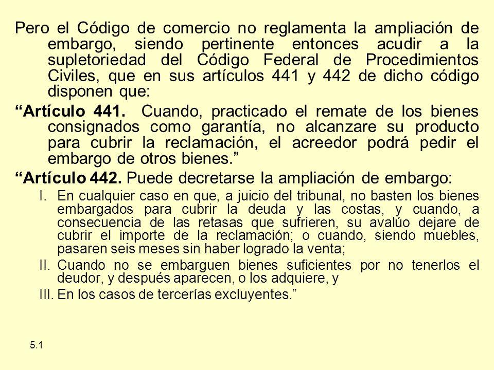 5.1 Pero el Código de comercio no reglamenta la ampliación de embargo, siendo pertinente entonces acudir a la supletoriedad del Código Federal de Procedimientos Civiles, que en sus artículos 441 y 442 de dicho código disponen que: Artículo 441.