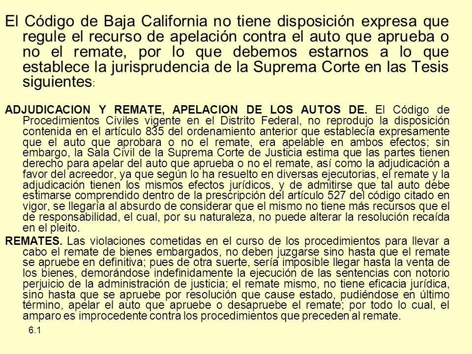6.1 El Código de Baja California no tiene disposición expresa que regule el recurso de apelación contra el auto que aprueba o no el remate, por lo que debemos estarnos a lo que establece la jurisprudencia de la Suprema Corte en las Tesis siguientes : ADJUDICACION Y REMATE, APELACION DE LOS AUTOS DE.