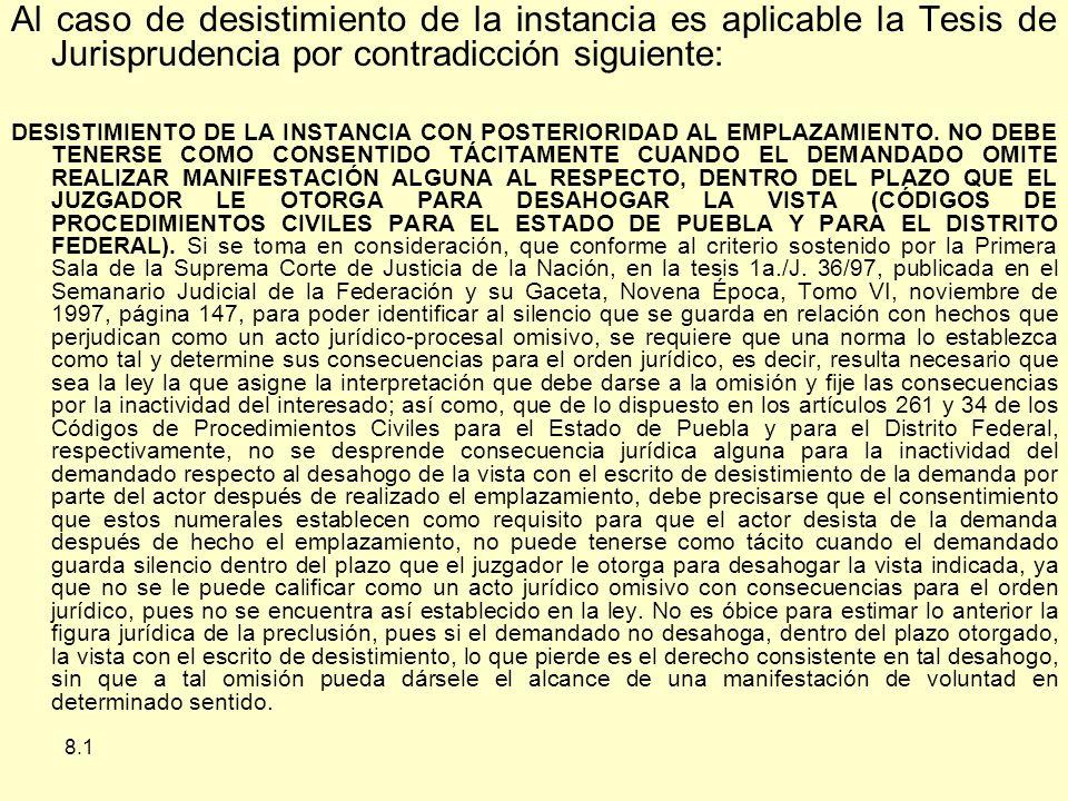 8.1 Al caso de desistimiento de la instancia es aplicable la Tesis de Jurisprudencia por contradicción siguiente: DESISTIMIENTO DE LA INSTANCIA CON POSTERIORIDAD AL EMPLAZAMIENTO.