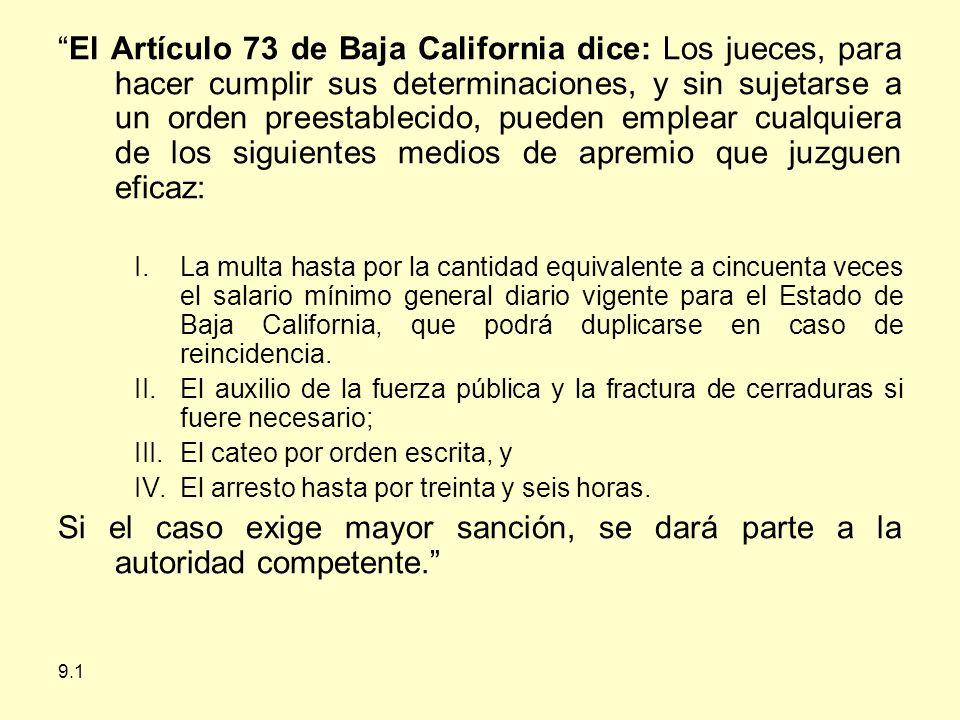 9.1 El Artículo 73 de Baja California dice: Los jueces, para hacer cumplir sus determinaciones, y sin sujetarse a un orden preestablecido, pueden emplear cualquiera de los siguientes medios de apremio que juzguen eficaz: I.La multa hasta por la cantidad equivalente a cincuenta veces el salario mínimo general diario vigente para el Estado de Baja California, que podrá duplicarse en caso de reincidencia.