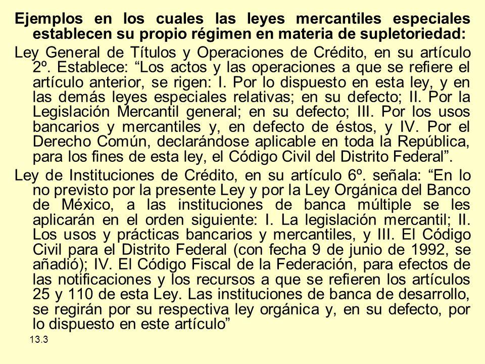 13.3 Ejemplos en los cuales las leyes mercantiles especiales establecen su propio régimen en materia de supletoriedad: Ley General de Títulos y Operaciones de Crédito, en su artículo 2º.