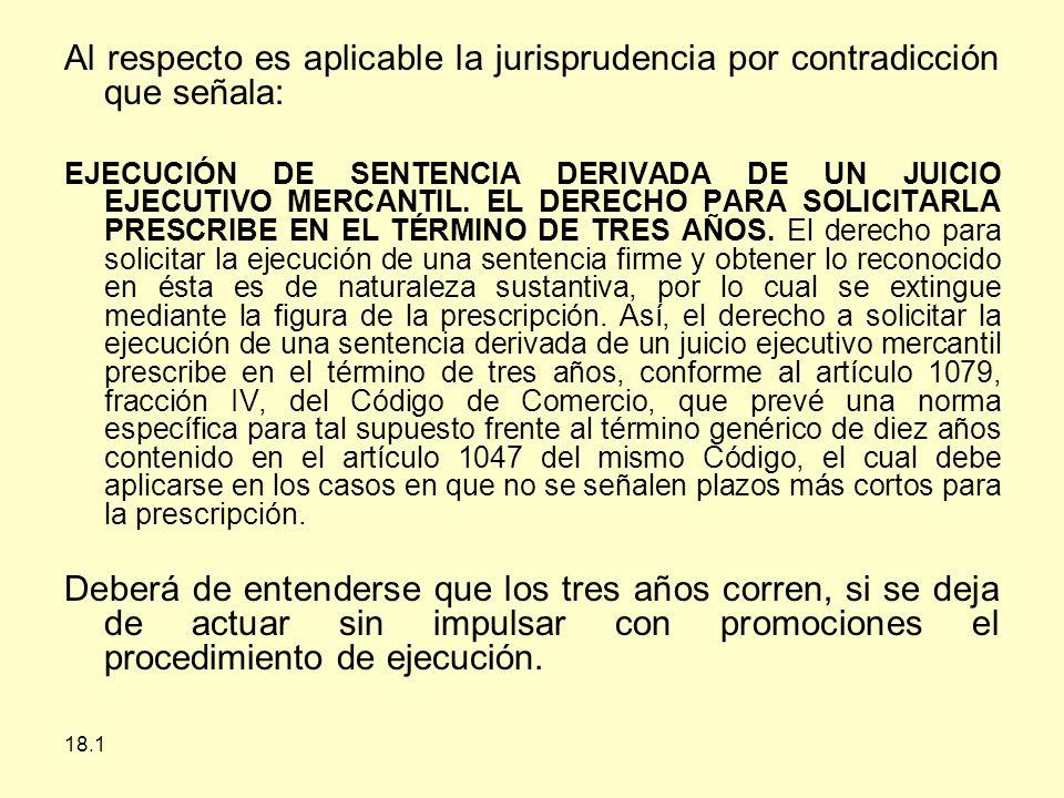 18.1 Al respecto es aplicable la jurisprudencia por contradicción que señala: EJECUCIÓN DE SENTENCIA DERIVADA DE UN JUICIO EJECUTIVO MERCANTIL.