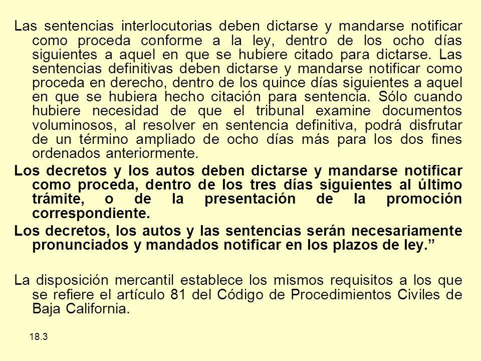 18.3 Las sentencias interlocutorias deben dictarse y mandarse notificar como proceda conforme a la ley, dentro de los ocho días siguientes a aquel en que se hubiere citado para dictarse.