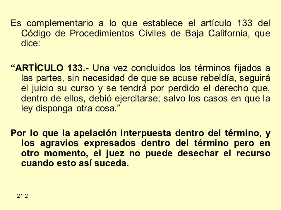 21.2 Es complementario a lo que establece el artículo 133 del Código de Procedimientos Civiles de Baja California, que dice: ARTÍCULO 133.- Una vez concluidos los términos fijados a las partes, sin necesidad de que se acuse rebeldía, seguirá el juicio su curso y se tendrá por perdido el derecho que, dentro de ellos, debió ejercitarse; salvo los casos en que la ley disponga otra cosa.