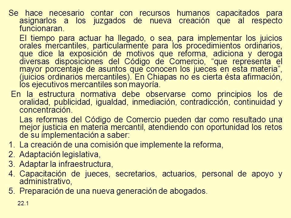 22.1 Se hace necesario contar con recursos humanos capacitados para asignarlos a los juzgados de nueva creación que al respecto funcionaran.