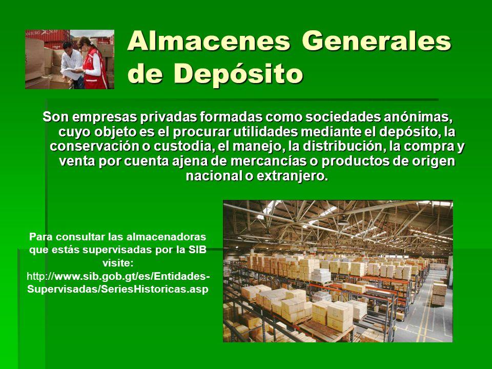 Almacenes Generales de Depósito Son empresas privadas formadas como sociedades anónimas, cuyo objeto es el procurar utilidades mediante el depósito, l
