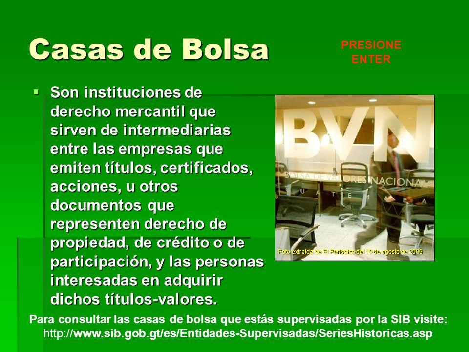 Casas de Bolsa Son instituciones de derecho mercantil que sirven de intermediarias entre las empresas que emiten títulos, certificados, acciones, u ot