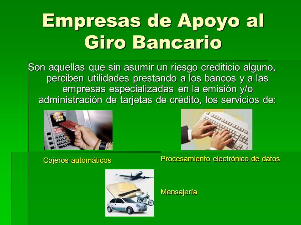 Empresas de Apoyo al Giro Bancario Son aquellas que sin asumir un riesgo crediticio alguno, perciben utilidades prestando a los bancos y a las empresa