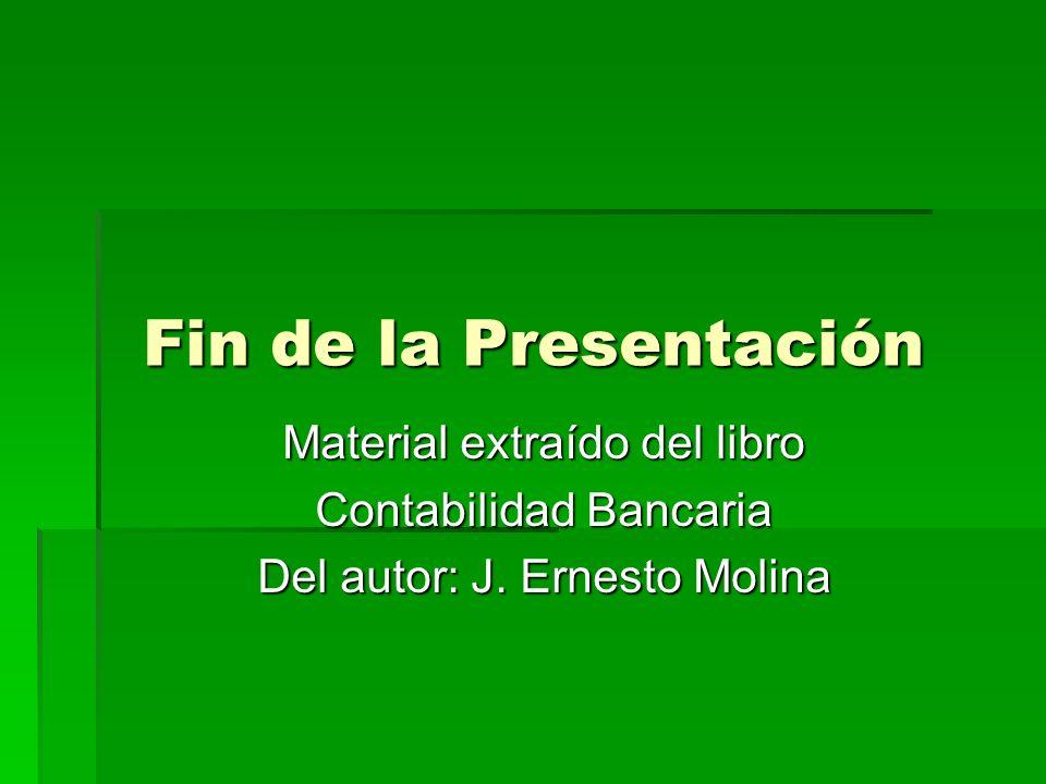 Fin de la Presentación Material extraído del libro Contabilidad Bancaria Del autor: J. Ernesto Molina
