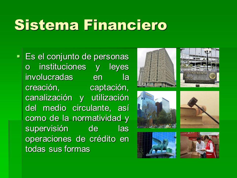 Sistema Financiero Es el conjunto de personas o instituciones y leyes involucradas en la creación, captación, canalización y utilización del medio cir