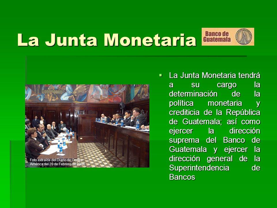 La Junta Monetaria La Junta Monetaria tendrá a su cargo la determinación de la política monetaria y crediticia de la República de Guatemala; así como